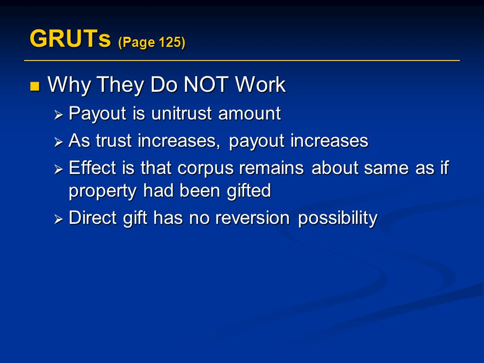 GRUTs (Page 125) Why They Do NOT Work Why They Do NOT Work  Payout is unitrust amount  As trust increases, payout increases  Effect is that corpus remains about same as if property had been gifted  Direct gift has no reversion possibility