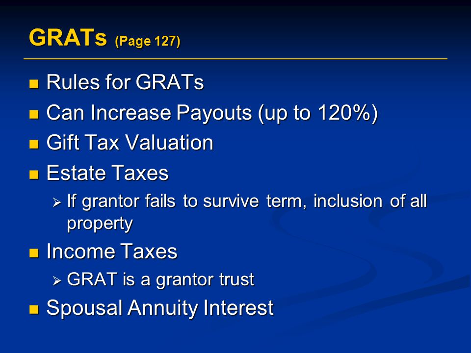 GRATs (Page 127) Rules for GRATs Rules for GRATs Can Increase Payouts (up to 120%) Can Increase Payouts (up to 120%) Gift Tax Valuation Gift Tax Valuation Estate Taxes Estate Taxes  If grantor fails to survive term, inclusion of all property Income Taxes Income Taxes  GRAT is a grantor trust Spousal Annuity Interest Spousal Annuity Interest
