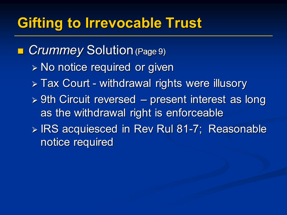 Gifting to Irrevocable Trust Crummey Solution (Page 9) Crummey Solution (Page 9)  No notice required or given  Tax Court - withdrawal rights were illusory  9th Circuit reversed – present interest as long as the withdrawal right is enforceable  IRS acquiesced in Rev Rul 81-7; Reasonable notice required