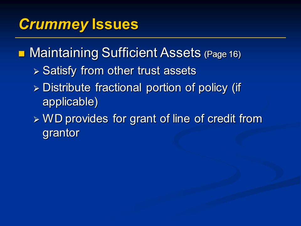 Crummey Issues Maintaining Sufficient Assets (Page 16) Maintaining Sufficient Assets (Page 16)  Satisfy from other trust assets  Distribute fractional portion of policy (if applicable)  WD provides for grant of line of credit from grantor