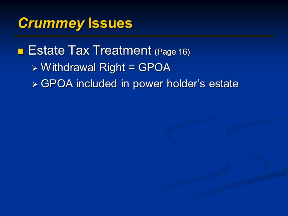 Crummey Issues Estate Tax Treatment (Page 16) Estate Tax Treatment (Page 16)  Withdrawal Right = GPOA  GPOA included in power holder's estate