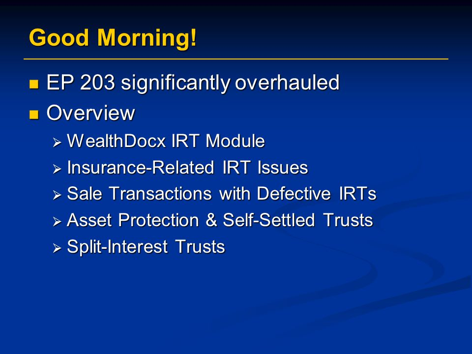 Good Morning! EP 203 significantly overhauled EP 203 significantly overhauled Overview Overview  WealthDocx IRT Module  Insurance-Related IRT Issues
