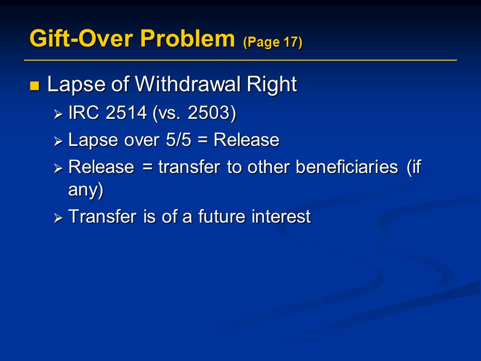 Gift-Over Problem (Page 17) Lapse of Withdrawal Right Lapse of Withdrawal Right  IRC 2514 (vs.