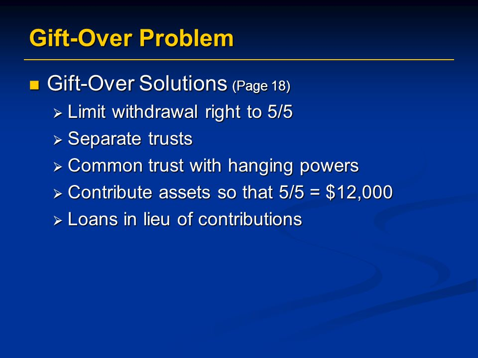 Gift-Over Problem Gift-Over Solutions (Page 18) Gift-Over Solutions (Page 18)  Limit withdrawal right to 5/5  Separate trusts  Common trust with hanging powers  Contribute assets so that 5/5 = $12,000  Loans in lieu of contributions