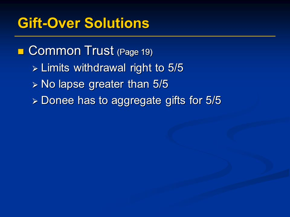 Gift-Over Solutions Common Trust (Page 19) Common Trust (Page 19)  Limits withdrawal right to 5/5  No lapse greater than 5/5  Donee has to aggregate gifts for 5/5