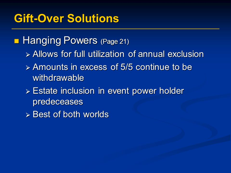 Gift-Over Solutions Hanging Powers (Page 21) Hanging Powers (Page 21)  Allows for full utilization of annual exclusion  Amounts in excess of 5/5 continue to be withdrawable  Estate inclusion in event power holder predeceases  Best of both worlds