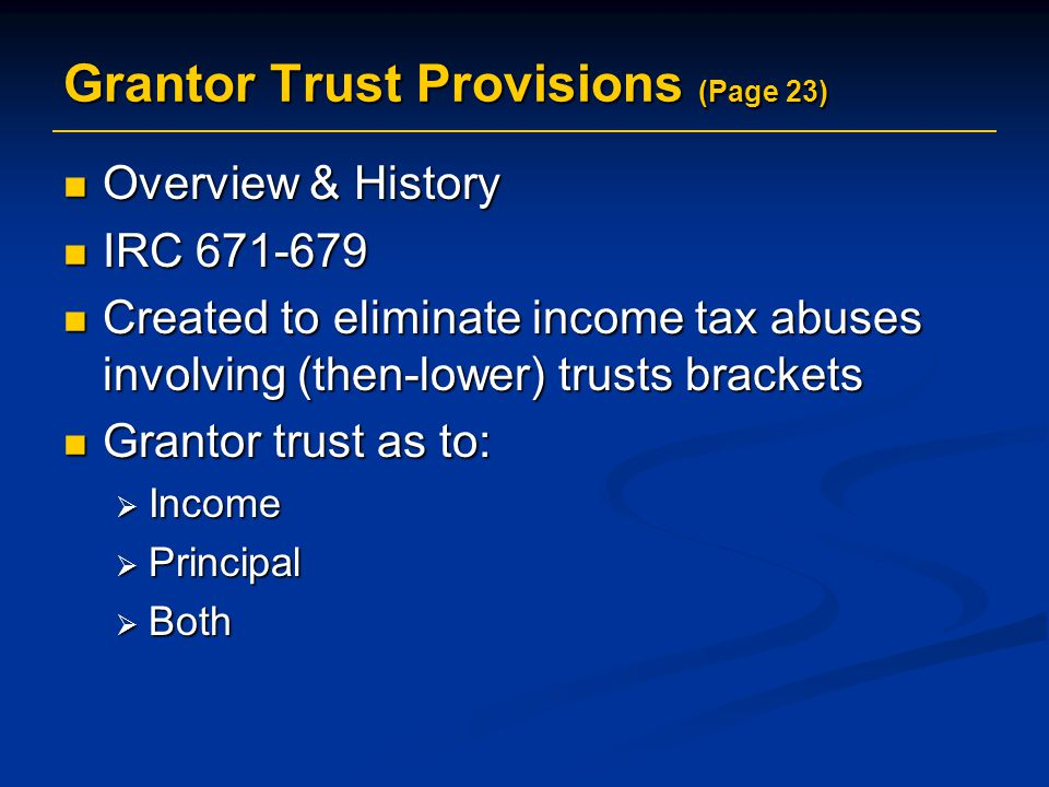 Overview & History Overview & History IRC 671-679 IRC 671-679 Created to eliminate income tax abuses involving (then-lower) trusts brackets Created to eliminate income tax abuses involving (then-lower) trusts brackets Grantor trust as to: Grantor trust as to:  Income  Principal  Both