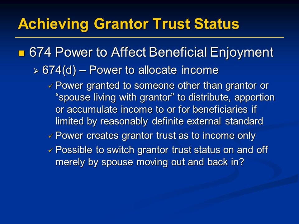 Achieving Grantor Trust Status 674 Power to Affect Beneficial Enjoyment 674 Power to Affect Beneficial Enjoyment  674(d) – Power to allocate income Power granted to someone other than grantor or spouse living with grantor to distribute, apportion or accumulate income to or for beneficiaries if limited by reasonably definite external standard Power granted to someone other than grantor or spouse living with grantor to distribute, apportion or accumulate income to or for beneficiaries if limited by reasonably definite external standard Power creates grantor trust as to income only Power creates grantor trust as to income only Possible to switch grantor trust status on and off merely by spouse moving out and back in.