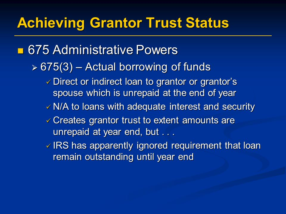 Achieving Grantor Trust Status 675 Administrative Powers 675 Administrative Powers  675(3) – Actual borrowing of funds Direct or indirect loan to grantor or grantor's spouse which is unrepaid at the end of year Direct or indirect loan to grantor or grantor's spouse which is unrepaid at the end of year N/A to loans with adequate interest and security N/A to loans with adequate interest and security Creates grantor trust to extent amounts are unrepaid at year end, but...