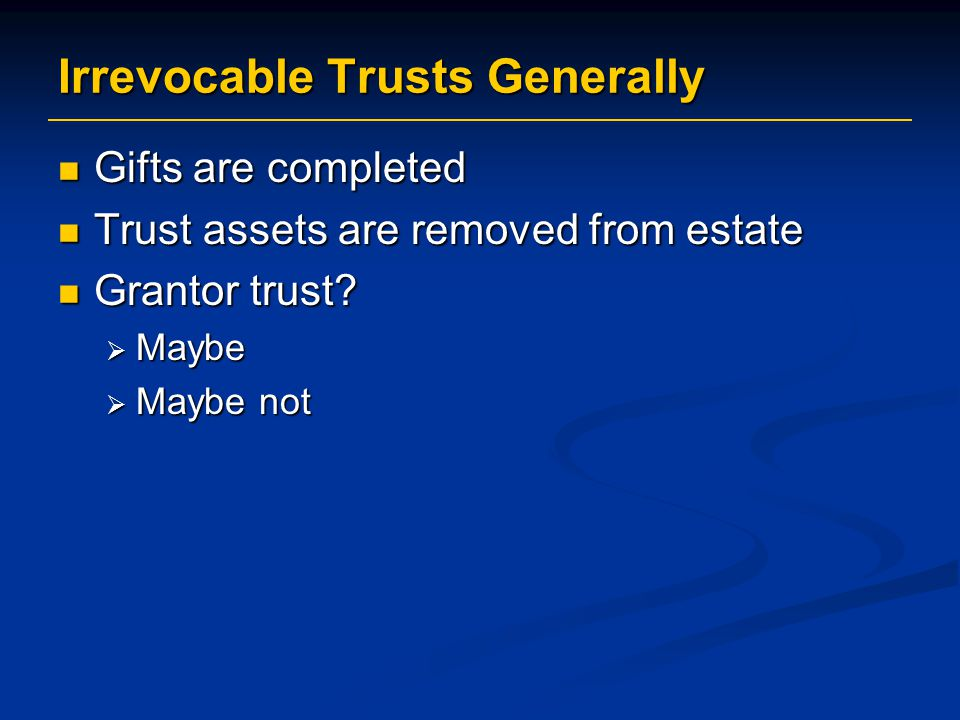 Irrevocable Trusts Generally Gifts are completed Gifts are completed Trust assets are removed from estate Trust assets are removed from estate Grantor trust.
