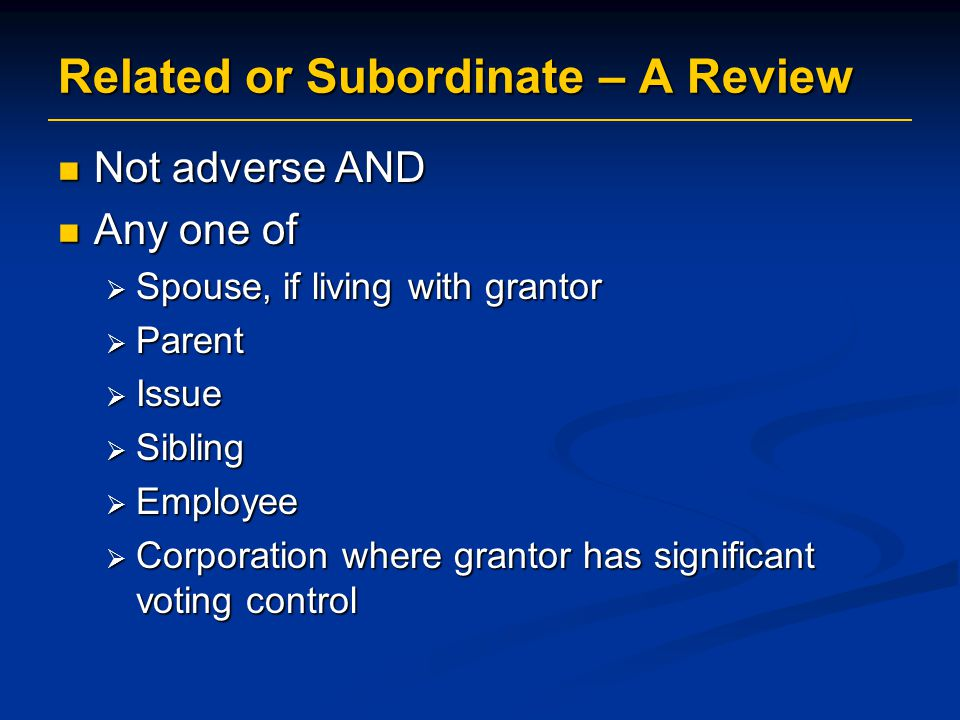 Related or Subordinate – A Review Not adverse AND Not adverse AND Any one of Any one of  Spouse, if living with grantor  Parent  Issue  Sibling  Employee  Corporation where grantor has significant voting control