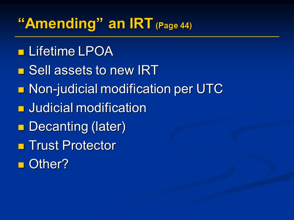 """Amending"" an IRT (Page 44) Lifetime LPOA Lifetime LPOA Sell assets to new IRT Sell assets to new IRT Non-judicial modification per UTC Non-judicial m"