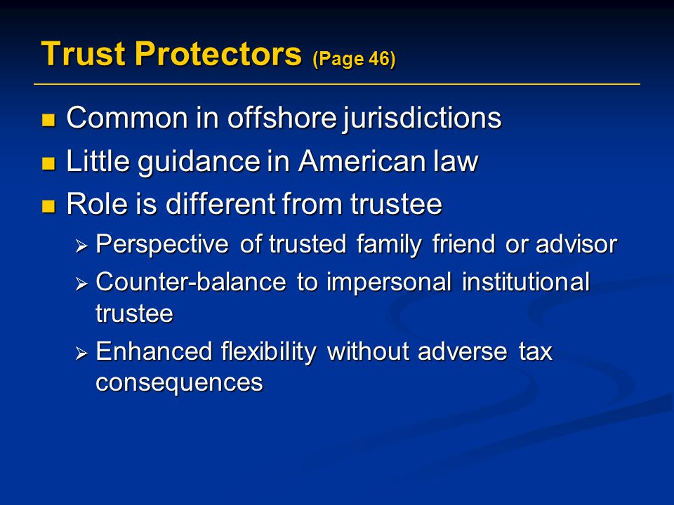 Trust Protectors (Page 46) Common in offshore jurisdictions Common in offshore jurisdictions Little guidance in American law Little guidance in American law Role is different from trustee Role is different from trustee  Perspective of trusted family friend or advisor  Counter-balance to impersonal institutional trustee  Enhanced flexibility without adverse tax consequences
