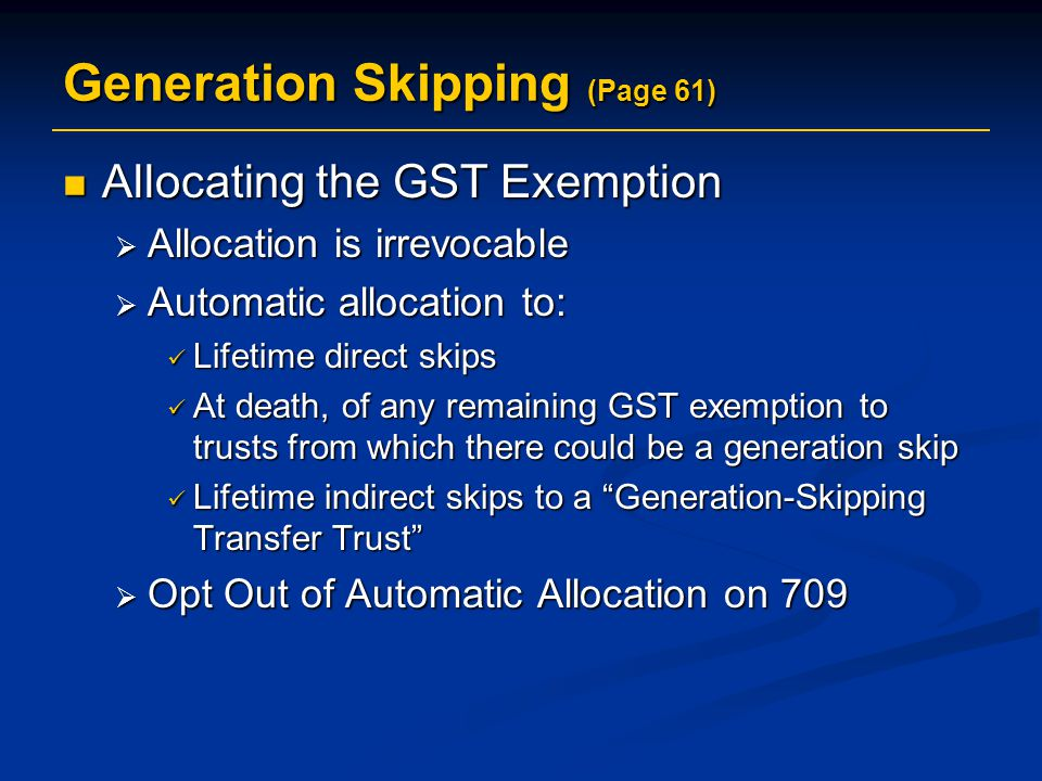 Generation Skipping (Page 61) Allocating the GST Exemption Allocating the GST Exemption  Allocation is irrevocable  Automatic allocation to: Lifetime direct skips Lifetime direct skips At death, of any remaining GST exemption to trusts from which there could be a generation skip At death, of any remaining GST exemption to trusts from which there could be a generation skip Lifetime indirect skips to a Generation-Skipping Transfer Trust Lifetime indirect skips to a Generation-Skipping Transfer Trust  Opt Out of Automatic Allocation on 709
