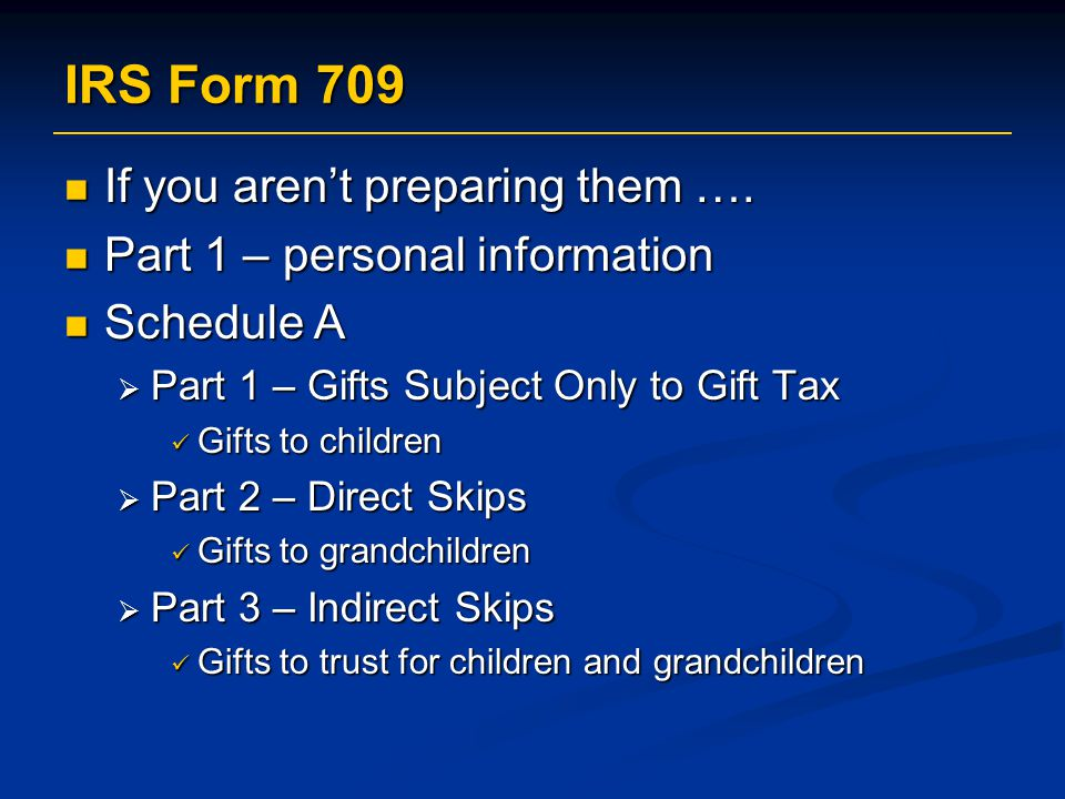 IRS Form 709 If you aren't preparing them ….If you aren't preparing them ….