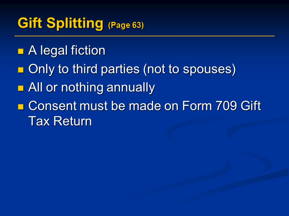 Gift Splitting (Page 63) A legal fiction A legal fiction Only to third parties (not to spouses) Only to third parties (not to spouses) All or nothing annually All or nothing annually Consent must be made on Form 709 Gift Tax Return Consent must be made on Form 709 Gift Tax Return