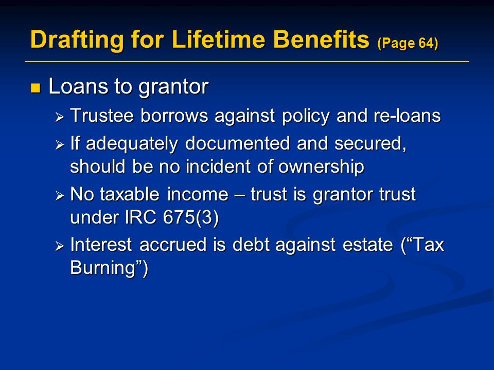 Drafting for Lifetime Benefits (Page 64) Loans to grantor Loans to grantor  Trustee borrows against policy and re-loans  If adequately documented and secured, should be no incident of ownership  No taxable income – trust is grantor trust under IRC 675(3)  Interest accrued is debt against estate ( Tax Burning )