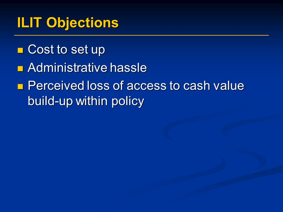 ILIT Objections Cost to set up Cost to set up Administrative hassle Administrative hassle Perceived loss of access to cash value build-up within policy Perceived loss of access to cash value build-up within policy