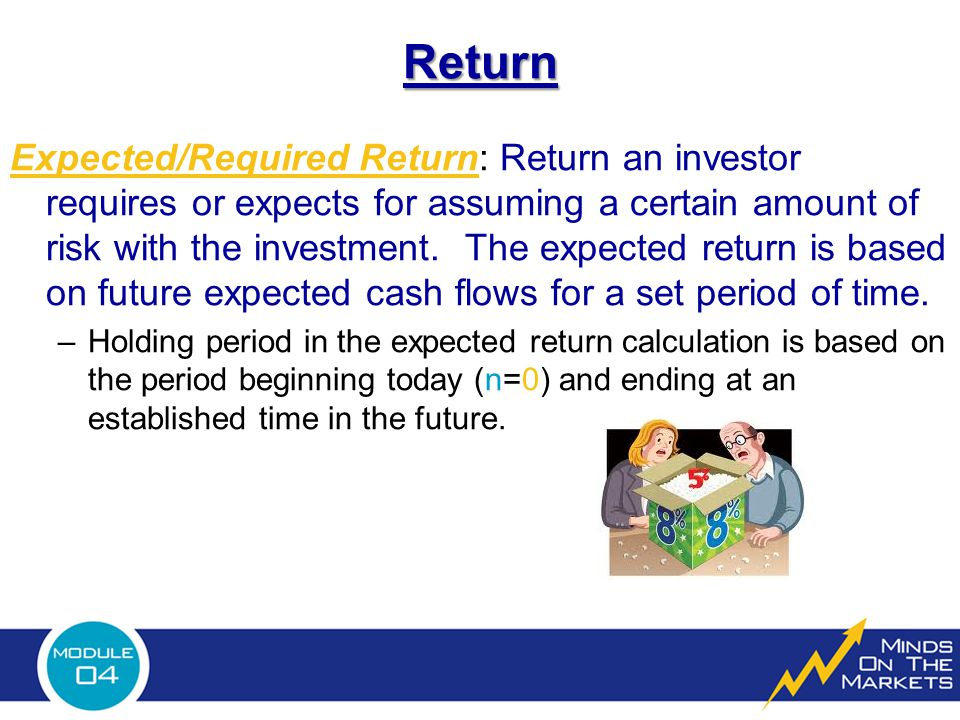 Return Expected/Required Return: Return an investor requires or expects for assuming a certain amount of risk with the investment.
