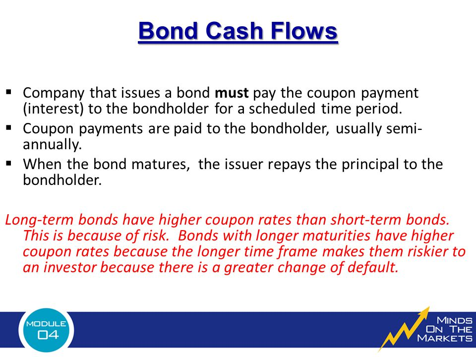 Bond Cash Flows  Company that issues a bond must pay the coupon payment (interest) to the bondholder for a scheduled time period.