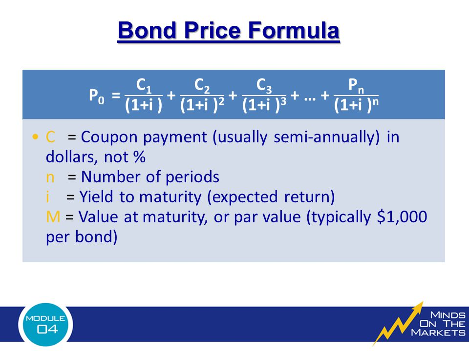 Bond Price Formula C = Coupon payment (usually semi-annually) in dollars, not % n = Number of periods i = Yield to maturity (expected return) M = Value at maturity, or par value (typically $1,000 per bond)