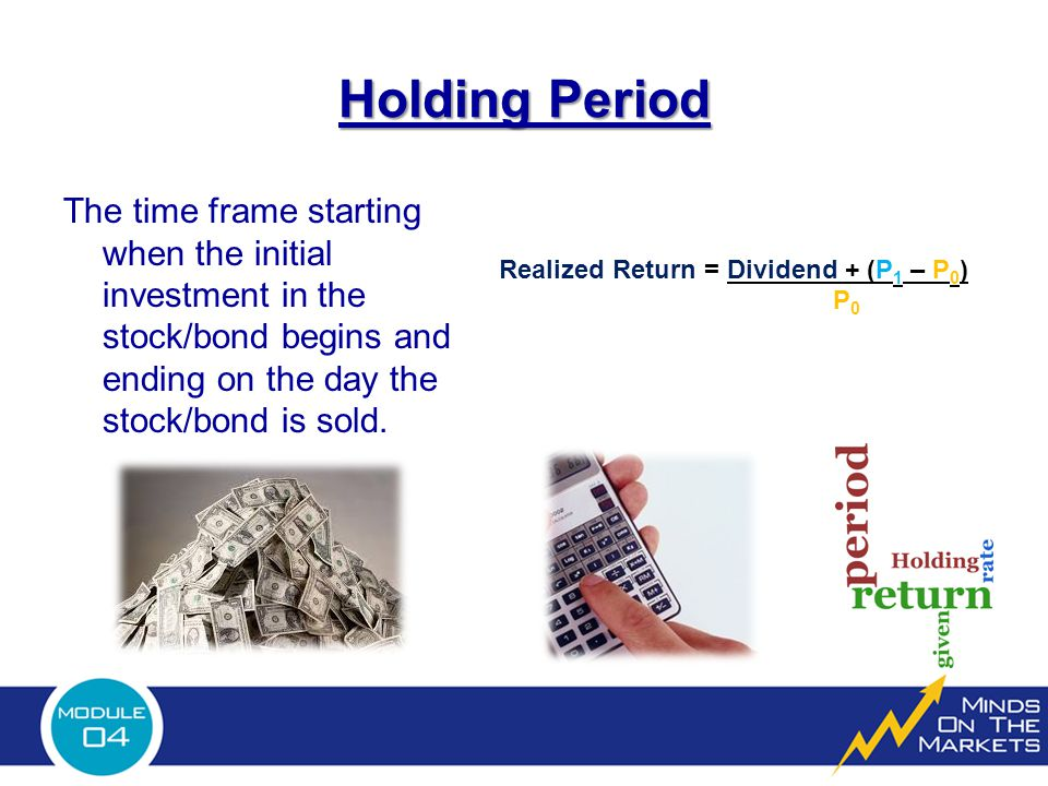 Holding Period The time frame starting when the initial investment in the stock/bond begins and ending on the day the stock/bond is sold.