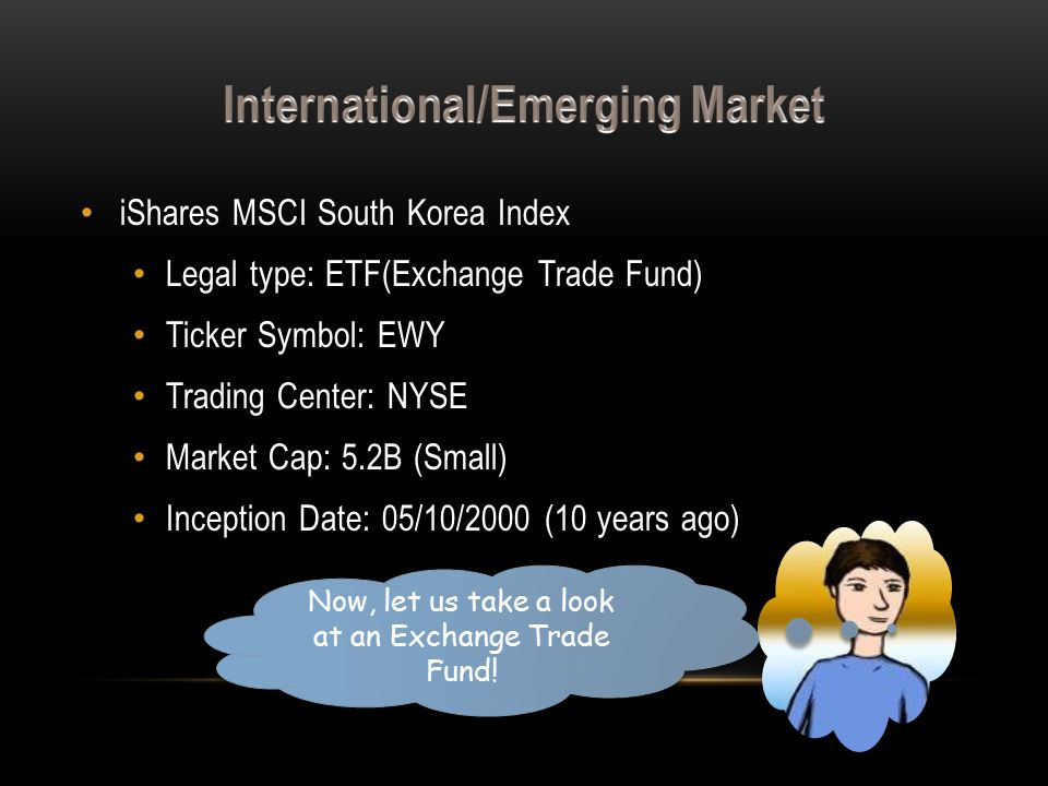iShares MSCI South Korea Index Legal type: ETF(Exchange Trade Fund) Ticker Symbol: EWY Trading Center: NYSE Market Cap: 5.2B (Small) Inception Date: 05/10/2000 (10 years ago) Now, let us take a look at an Exchange Trade Fund!