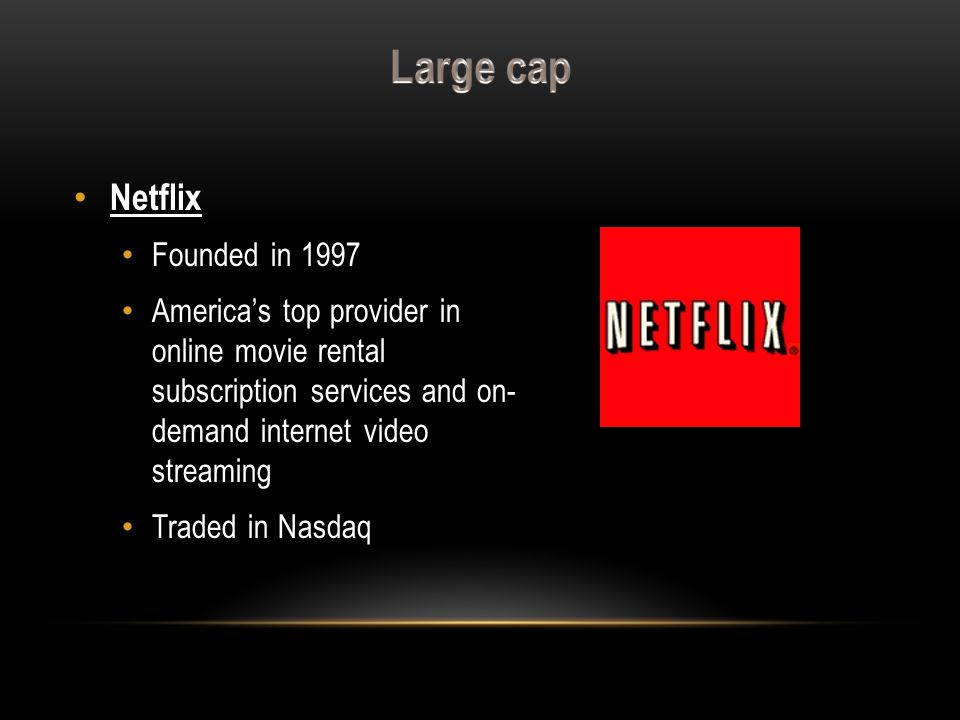 Netflix Founded in 1997 America's top provider in online movie rental subscription services and on- demand internet video streaming Traded in Nasdaq