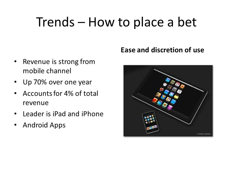 Trends – How to place a bet Revenue is strong from mobile channel Up 70% over one year Accounts for 4% of total revenue Leader is iPad and iPhone Andr