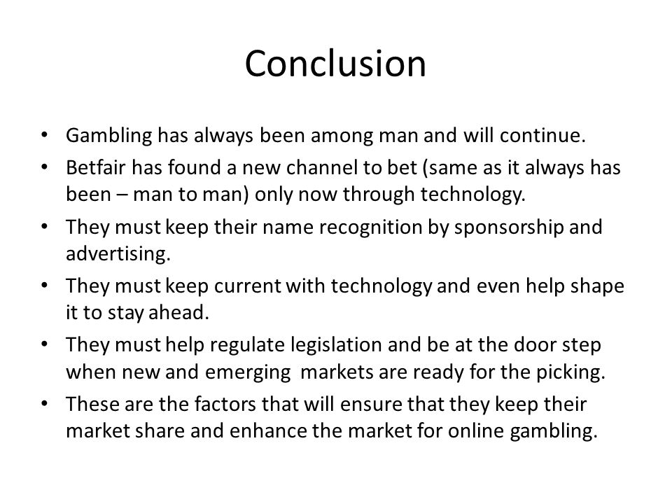 Conclusion Gambling has always been among man and will continue. Betfair has found a new channel to bet (same as it always has been – man to man) only