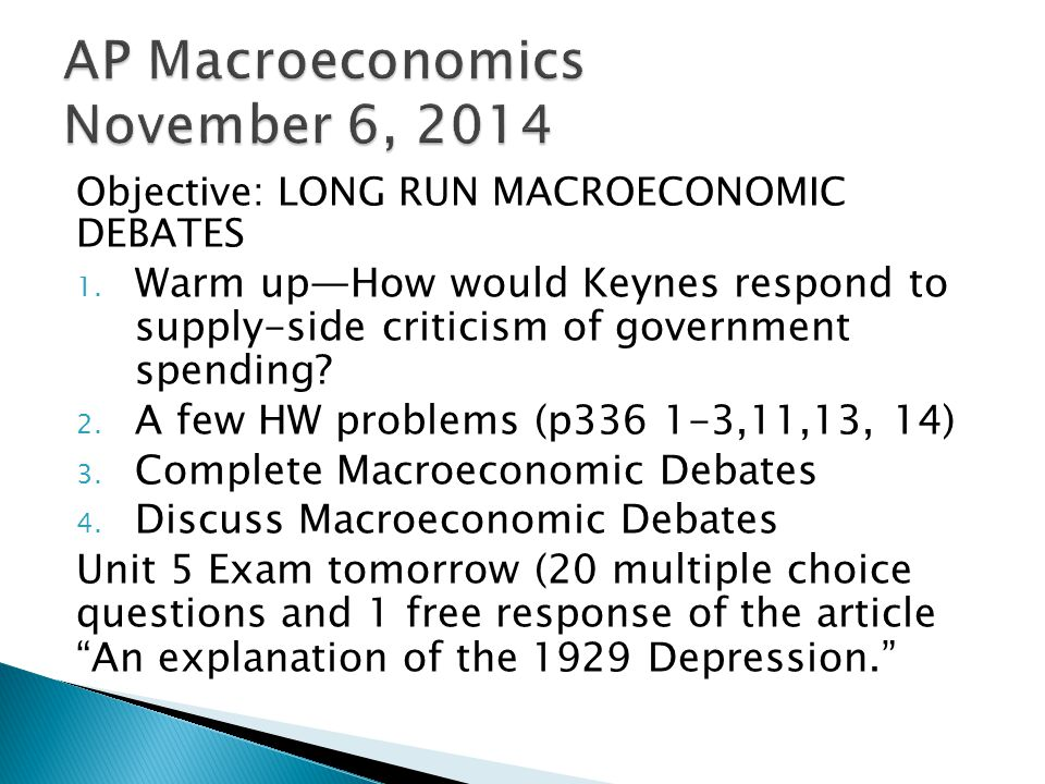 Objective: LONG RUN MACROECONOMIC DEBATES 1. Warm up—How would Keynes respond to supply-side criticism of government spending? 2. A few HW problems (p