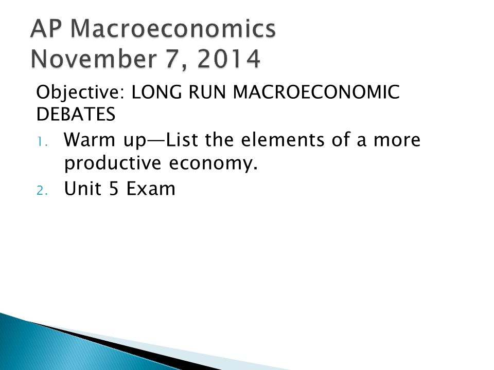 Objective: LONG RUN MACROECONOMIC DEBATES 1. Warm up—List the elements of a more productive economy. 2. Unit 5 Exam