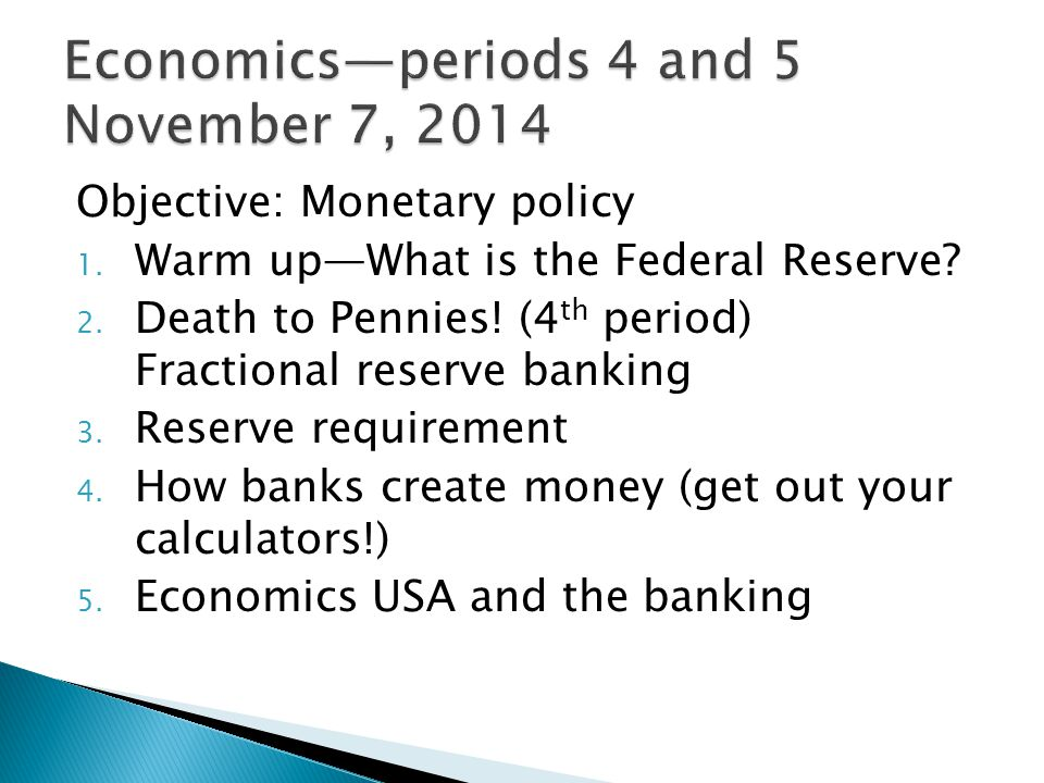 Objective: Monetary policy 1. Warm up—What is the Federal Reserve? 2. Death to Pennies! (4 th period) Fractional reserve banking 3. Reserve requiremen