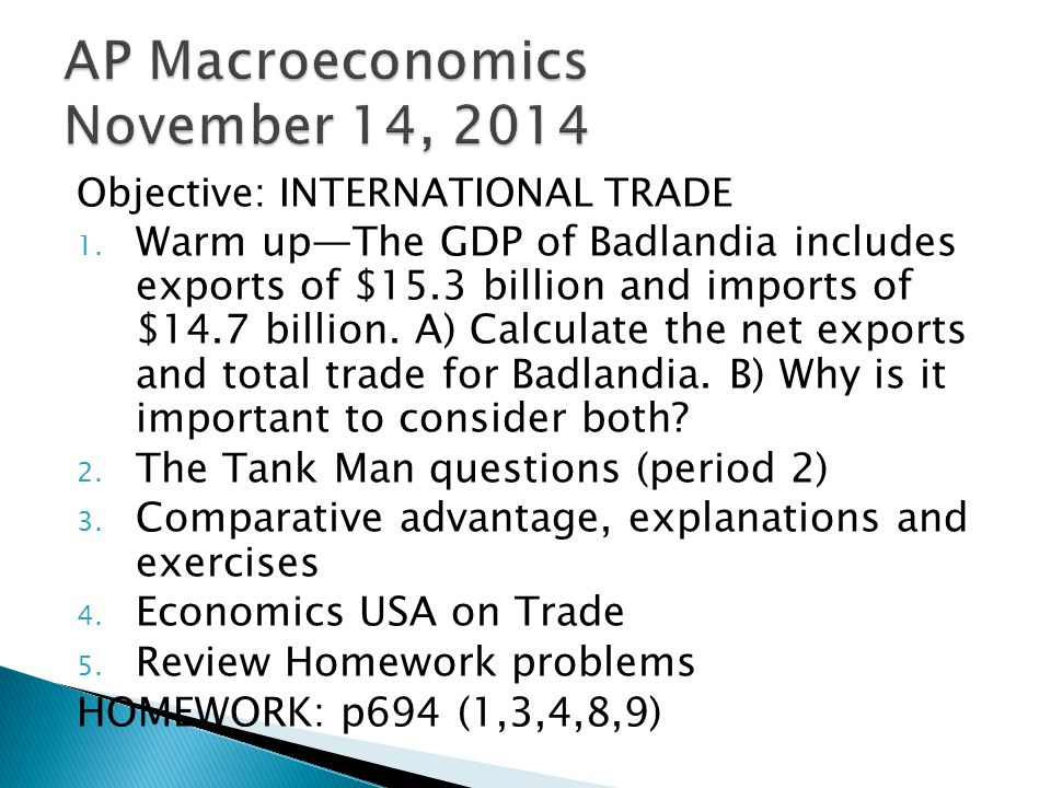 Objective: INTERNATIONAL TRADE 1. Warm up—The GDP of Badlandia includes exports of $15.3 billion and imports of $14.7 billion. A) Calculate the net ex