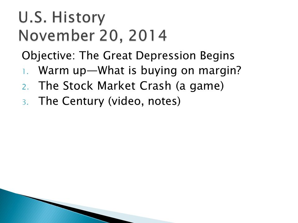 Objective: The Great Depression Begins 1. Warm up—What is buying on margin? 2. The Stock Market Crash (a game) 3. The Century (video, notes)