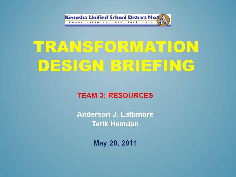 TRANSFORMATION DESIGN BRIEFING TEAM 3: RESOURCES Anderson J. Lattimore Tarik Hamdan May 20, 2011