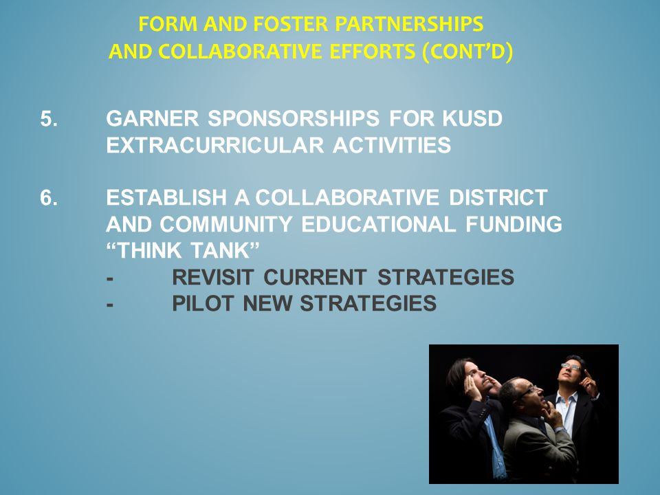 5.GARNER SPONSORSHIPS FOR KUSD EXTRACURRICULAR ACTIVITIES 6.ESTABLISH A COLLABORATIVE DISTRICT AND COMMUNITY EDUCATIONAL FUNDING THINK TANK -REVISIT CURRENT STRATEGIES -PILOT NEW STRATEGIES FORM AND FOSTER PARTNERSHIPS AND COLLABORATIVE EFFORTS (CONT'D)