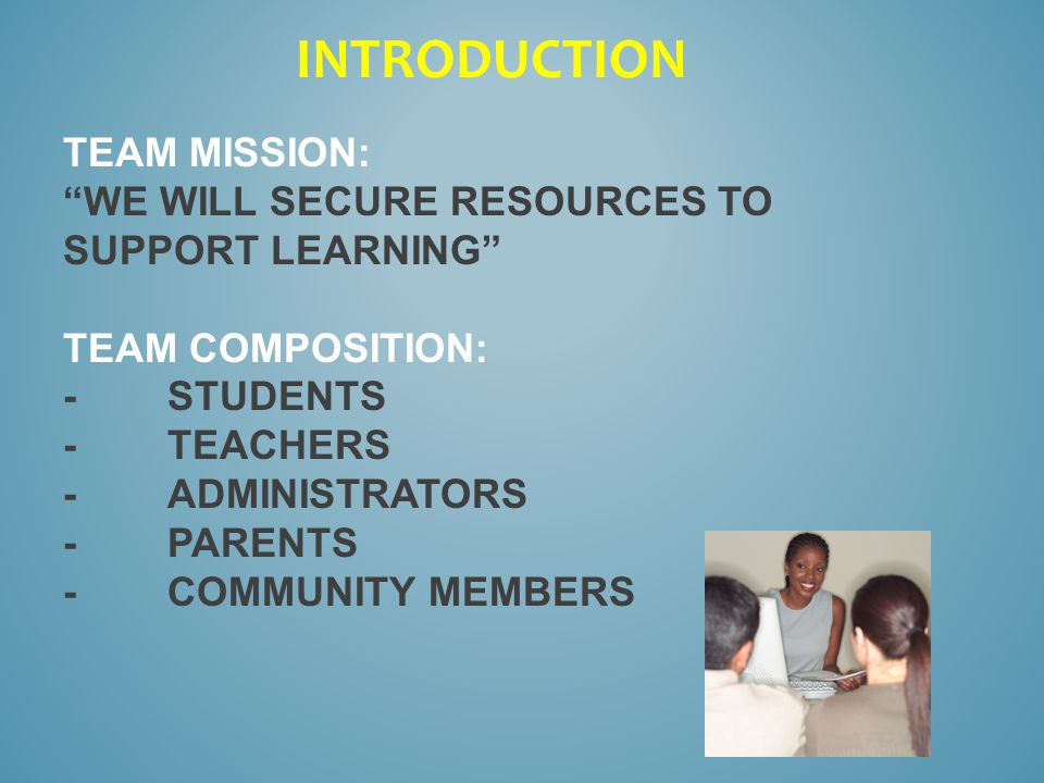 TEAM MISSION: WE WILL SECURE RESOURCES TO SUPPORT LEARNING TEAM COMPOSITION: -STUDENTS -TEACHERS -ADMINISTRATORS -PARENTS -COMMUNITY MEMBERS INTRODUCTION
