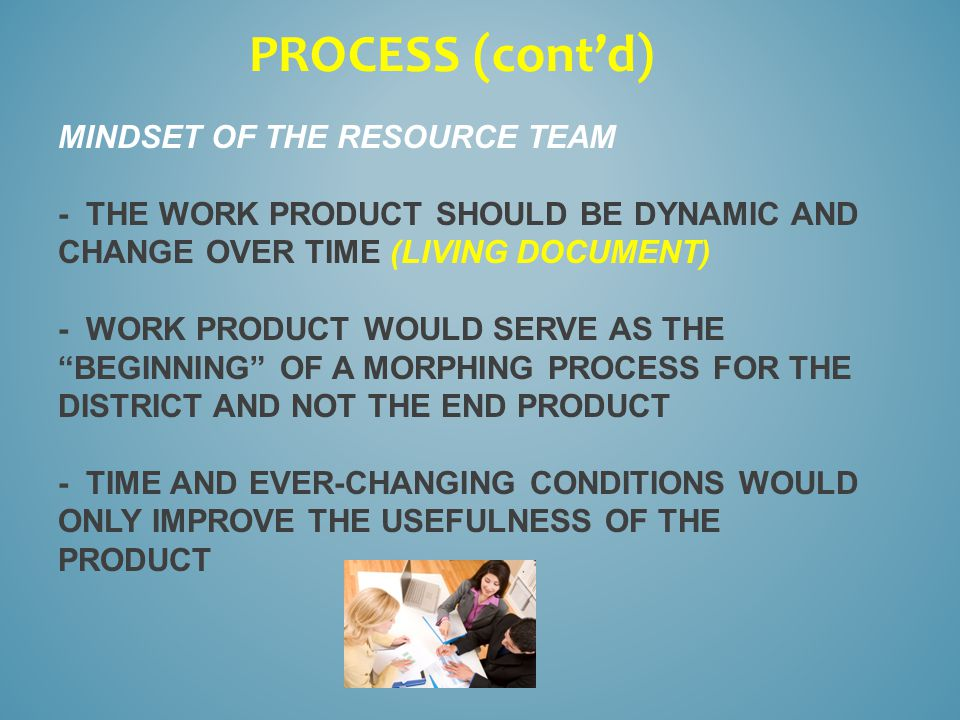 MINDSET OF THE RESOURCE TEAM - THE WORK PRODUCT SHOULD BE DYNAMIC AND CHANGE OVER TIME (LIVING DOCUMENT) - WORK PRODUCT WOULD SERVE AS THE BEGINNING OF A MORPHING PROCESS FOR THE DISTRICT AND NOT THE END PRODUCT - TIME AND EVER-CHANGING CONDITIONS WOULD ONLY IMPROVE THE USEFULNESS OF THE PRODUCT PROCESS (cont'd)