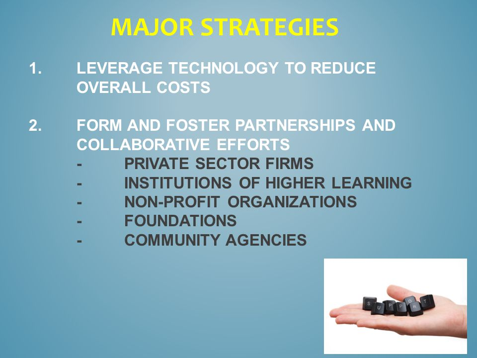 1.LEVERAGE TECHNOLOGY TO REDUCE OVERALL COSTS 2.FORM AND FOSTER PARTNERSHIPS AND COLLABORATIVE EFFORTS -PRIVATE SECTOR FIRMS -INSTITUTIONS OF HIGHER LEARNING -NON-PROFIT ORGANIZATIONS -FOUNDATIONS -COMMUNITY AGENCIES MAJOR STRATEGIES