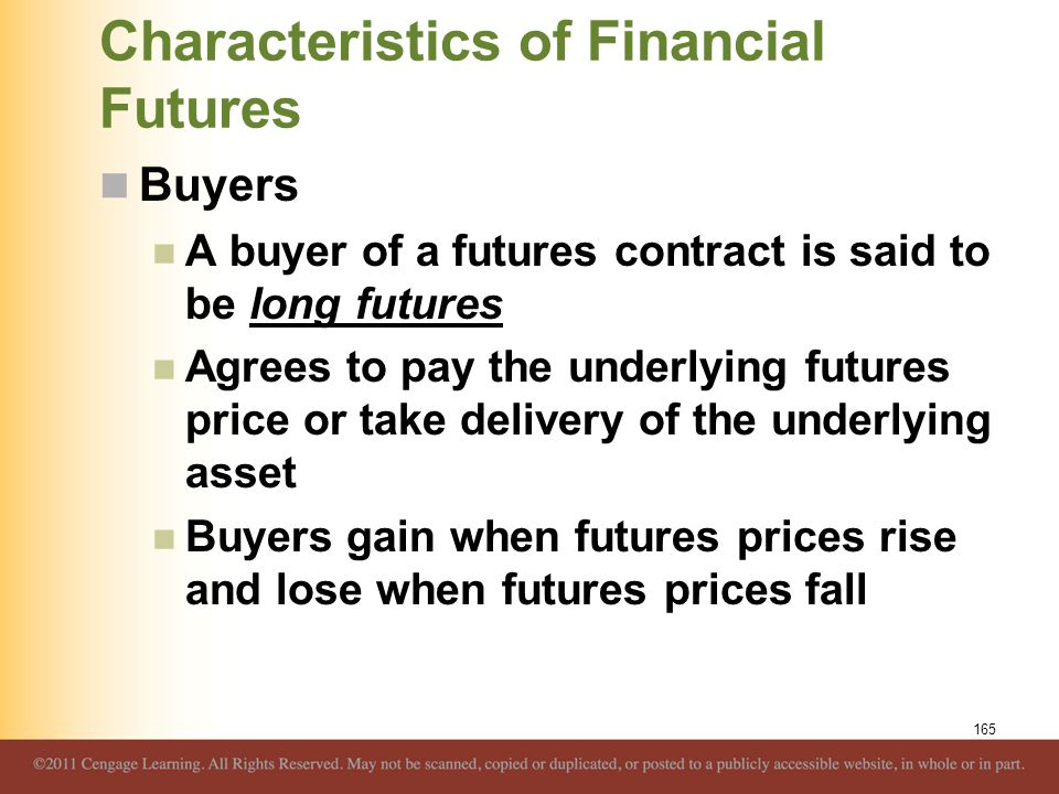 Characteristics of Financial Futures Buyers A buyer of a futures contract is said to be long futures Agrees to pay the underlying futures price or tak