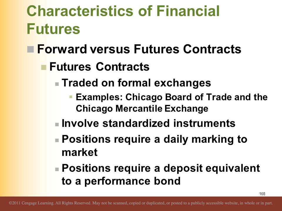 Characteristics of Financial Futures Forward versus Futures Contracts Futures Contracts Traded on formal exchanges  Examples: Chicago Board of Trade