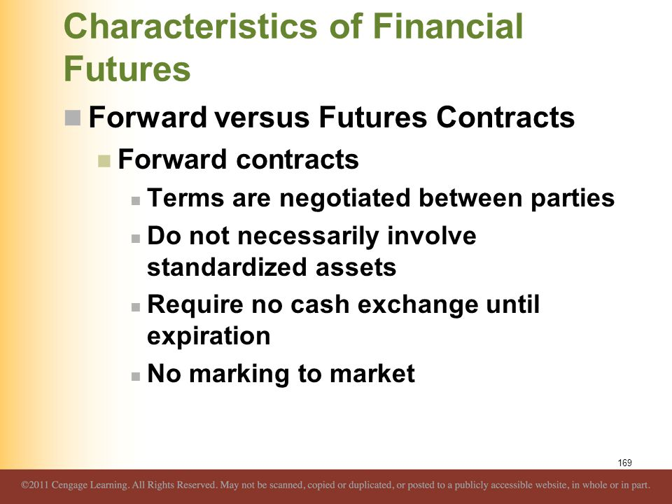 Characteristics of Financial Futures Forward versus Futures Contracts Forward contracts Terms are negotiated between parties Do not necessarily involv