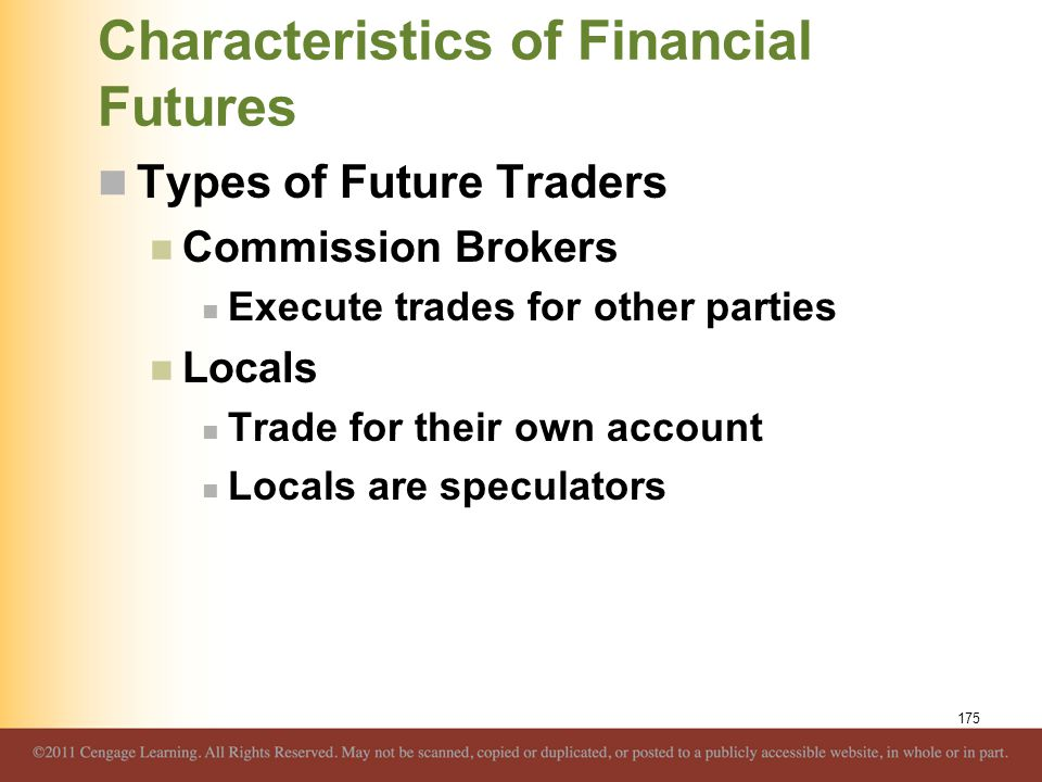 Characteristics of Financial Futures Types of Future Traders Commission Brokers Execute trades for other parties Locals Trade for their own account Lo