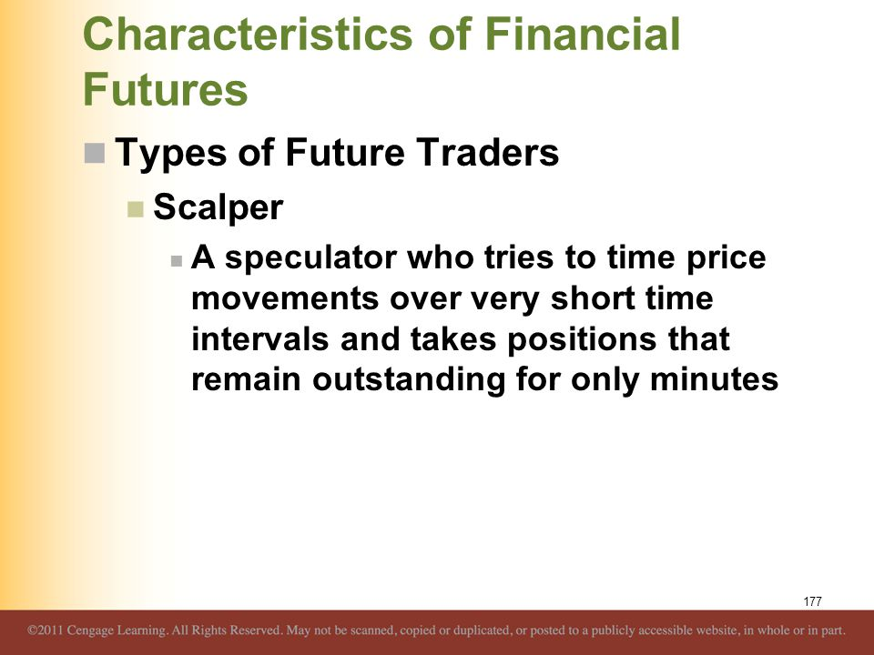 Characteristics of Financial Futures Types of Future Traders Scalper A speculator who tries to time price movements over very short time intervals and