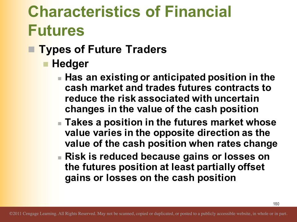 Characteristics of Financial Futures Types of Future Traders Hedger Has an existing or anticipated position in the cash market and trades futures cont