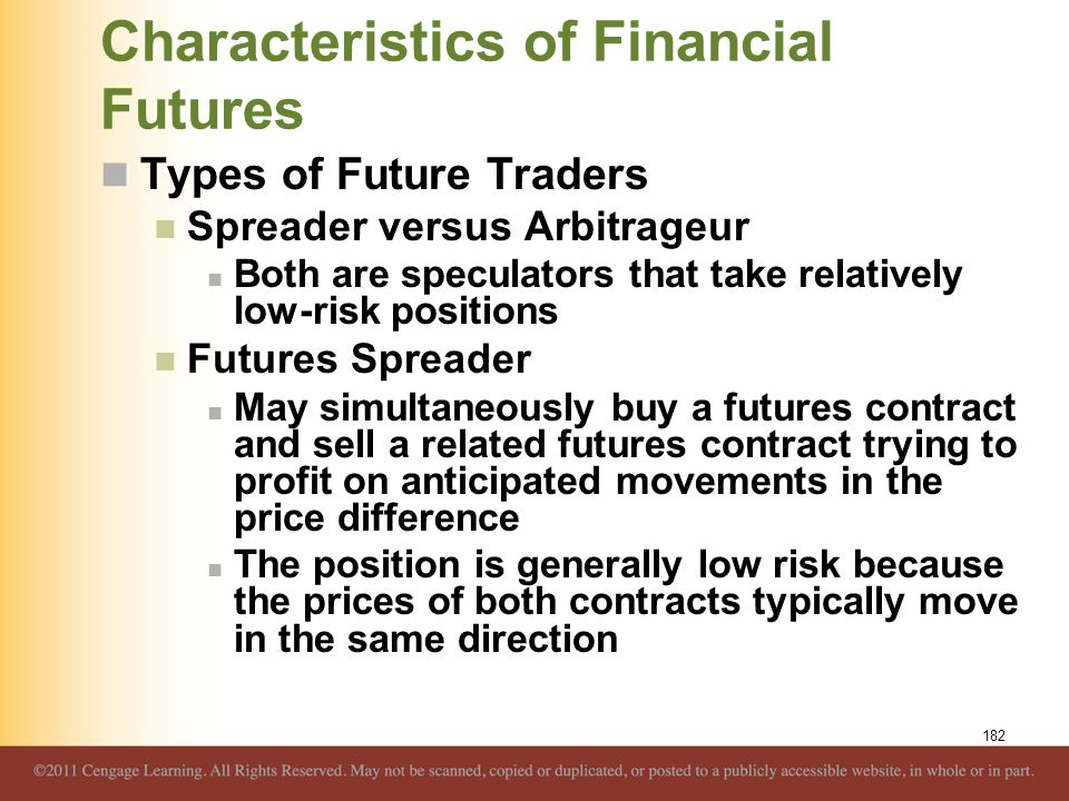 Characteristics of Financial Futures Types of Future Traders Spreader versus Arbitrageur Both are speculators that take relatively low-risk positions