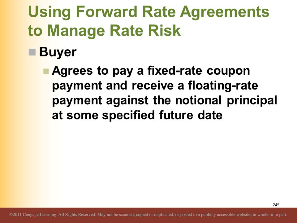 Using Forward Rate Agreements to Manage Rate Risk Buyer Agrees to pay a fixed-rate coupon payment and receive a floating-rate payment against the noti