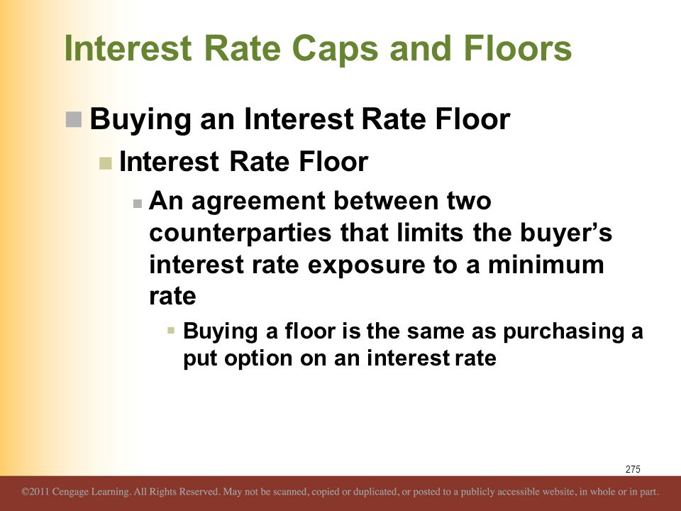 Interest Rate Caps and Floors Buying an Interest Rate Floor Interest Rate Floor An agreement between two counterparties that limits the buyer's intere