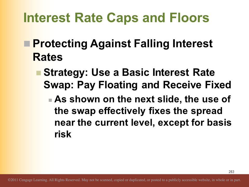Interest Rate Caps and Floors Protecting Against Falling Interest Rates Strategy: Use a Basic Interest Rate Swap: Pay Floating and Receive Fixed As sh